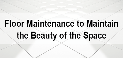 Floor Maintenance to Maintain the Beauty of the Space